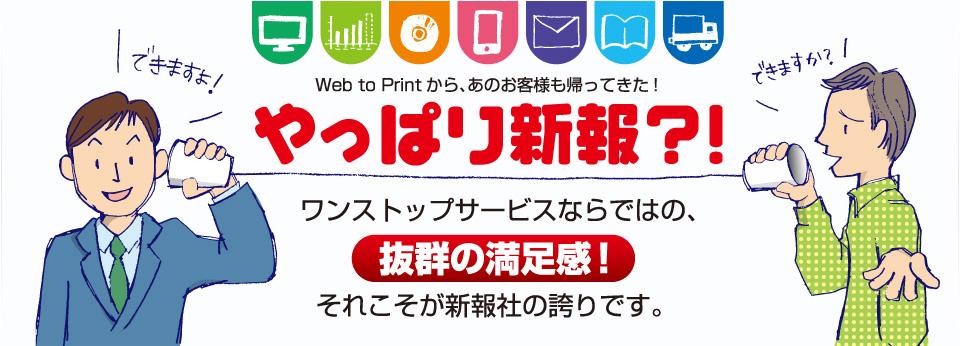 Web to Printから、あのお客様も帰ってきた。ワンストップサービスならではの、抜群の満足感!それこそが新報社の誇りです。